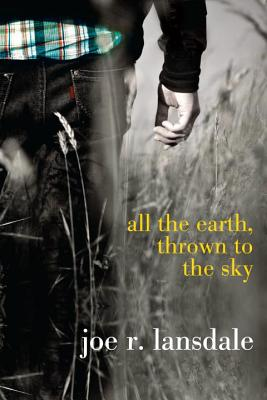 All the Earth, Thrown to the Sky By Lansdale, Joe R.